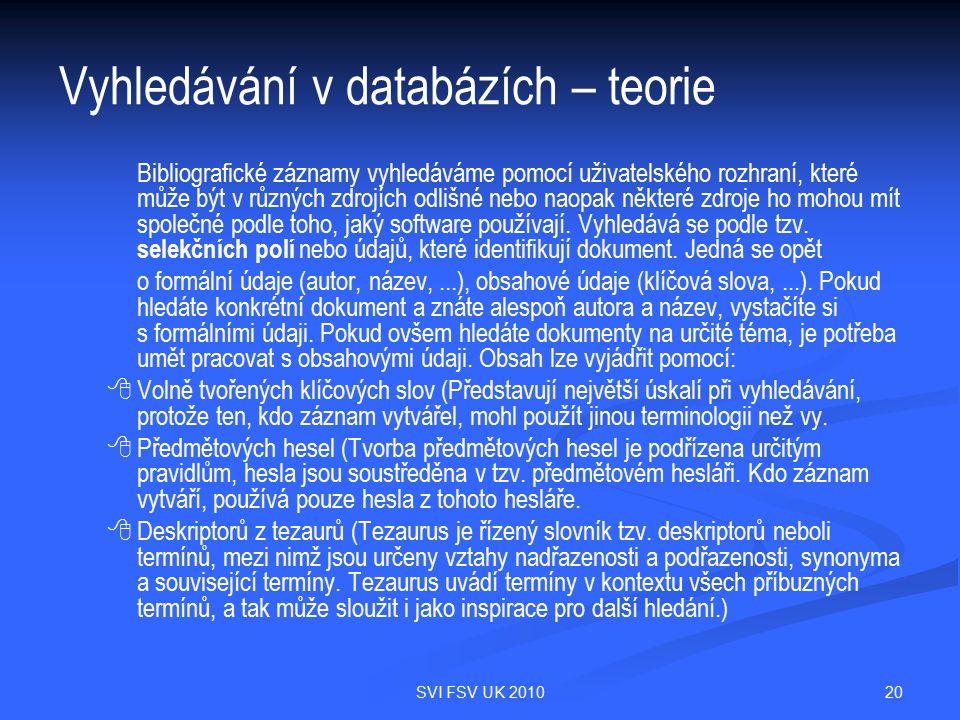 20SVI FSV UK 2010 Vyhledávání v databázích – teorie Bibliografické záznamy vyhledáváme pomocí uživatelského rozhraní, které může být v různých zdrojích odlišné nebo naopak některé zdroje ho mohou mít společné podle toho, jaký software používají.