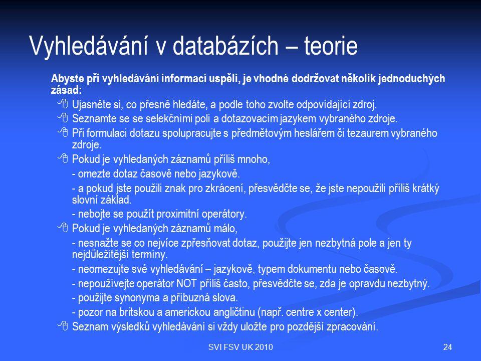 24SVI FSV UK 2010 Vyhledávání v databázích – teorie Abyste při vyhledávání informací uspěli, je vhodné dodržovat několik jednoduchých zásad:   Ujasněte si, co přesně hledáte, a podle toho zvolte odpovídající zdroj.