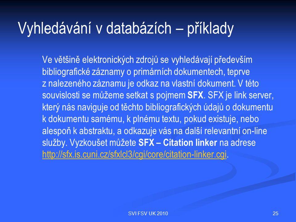25SVI FSV UK 2010 Vyhledávání v databázích – příklady Ve většině elektronických zdrojů se vyhledávají především bibliografické záznamy o primárních dokumentech, teprve z nalezeného záznamu je odkaz na vlastní dokument.