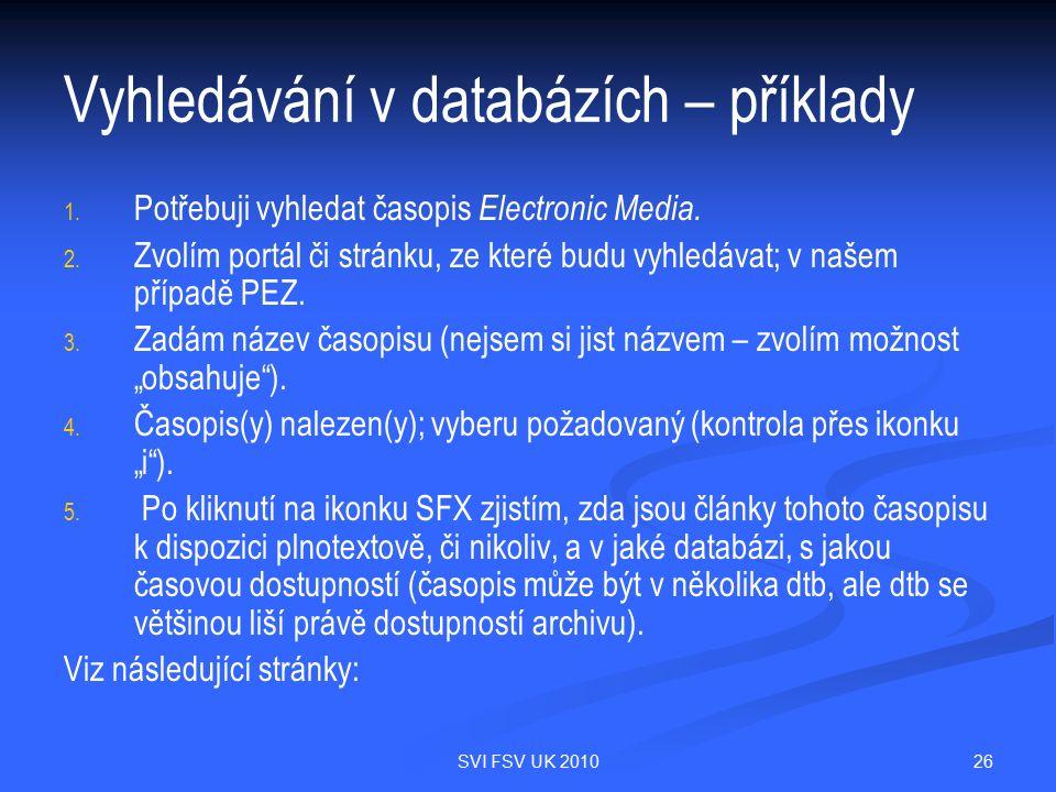 26SVI FSV UK 2010 Vyhledávání v databázích – příklady 1. 1. Potřebuji vyhledat časopis Electronic Media. 2. 2. Zvolím portál či stránku, ze které budu