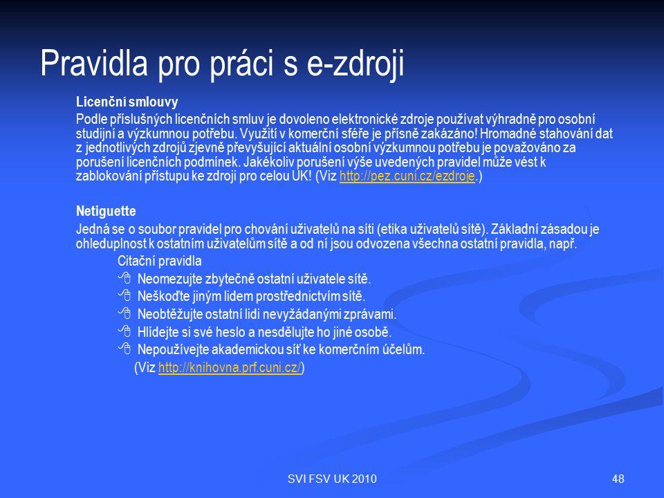 48SVI FSV UK 2010 Pravidla pro práci s e-zdroji Licenční smlouvy Podle příslušných licenčních smluv je dovoleno elektronické zdroje používat výhradně pro osobní studijní a výzkumnou potřebu.