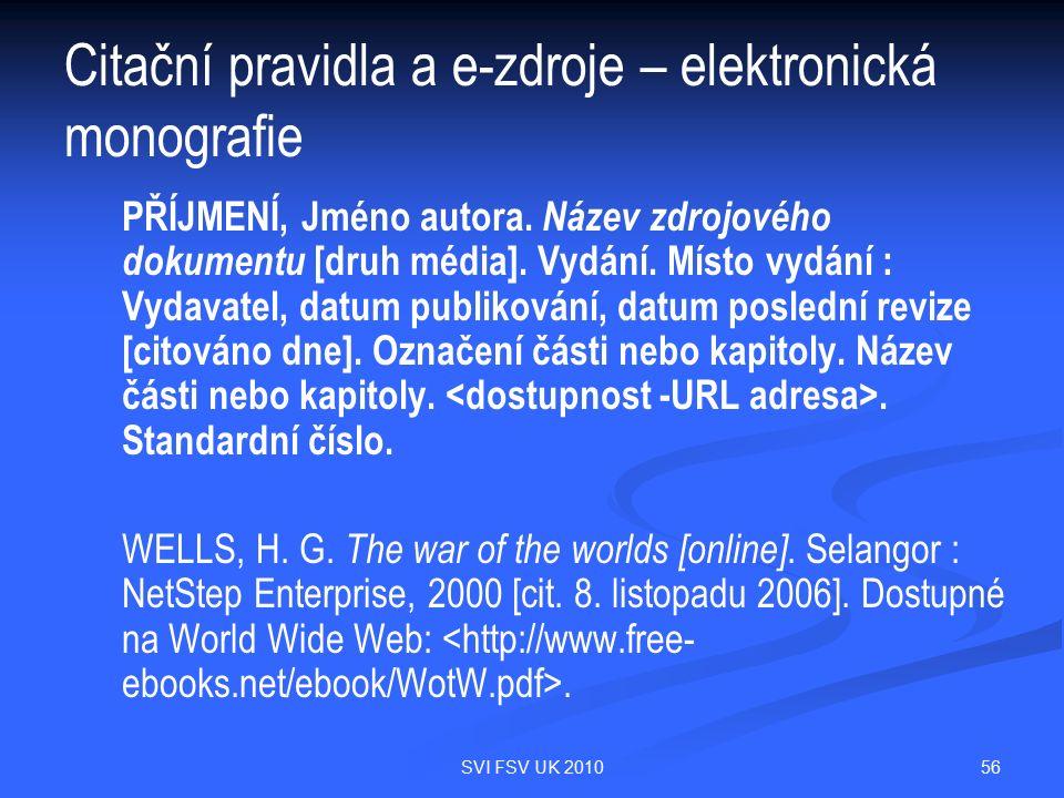 56SVI FSV UK 2010 Citační pravidla a e-zdroje – elektronická monografie PŘÍJMENÍ, Jméno autora. Název zdrojového dokumentu [druh média]. Vydání. Místo