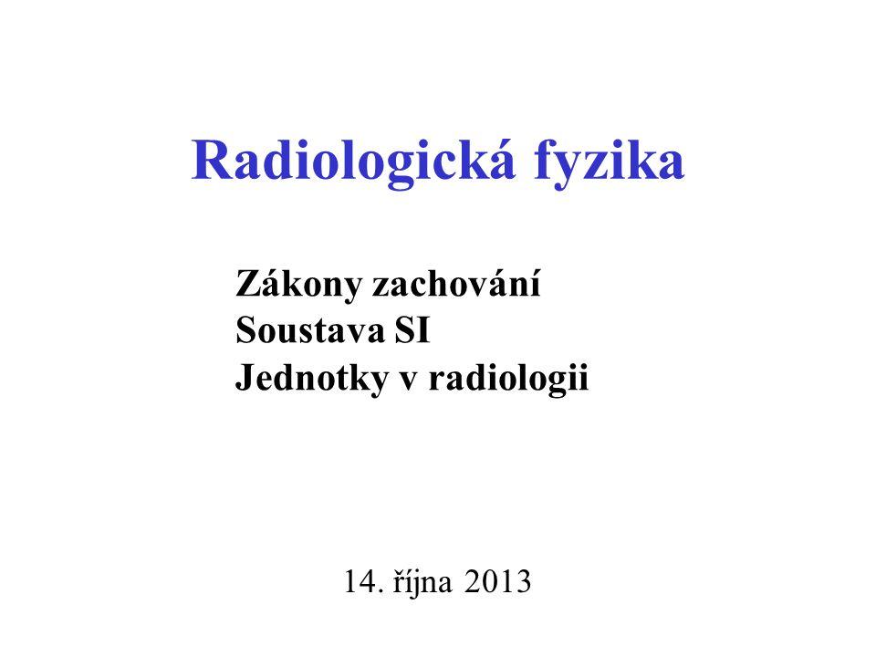 Radiologická fyzika 14. října 2013 Zákony zachování Soustava SI Jednotky v radiologii