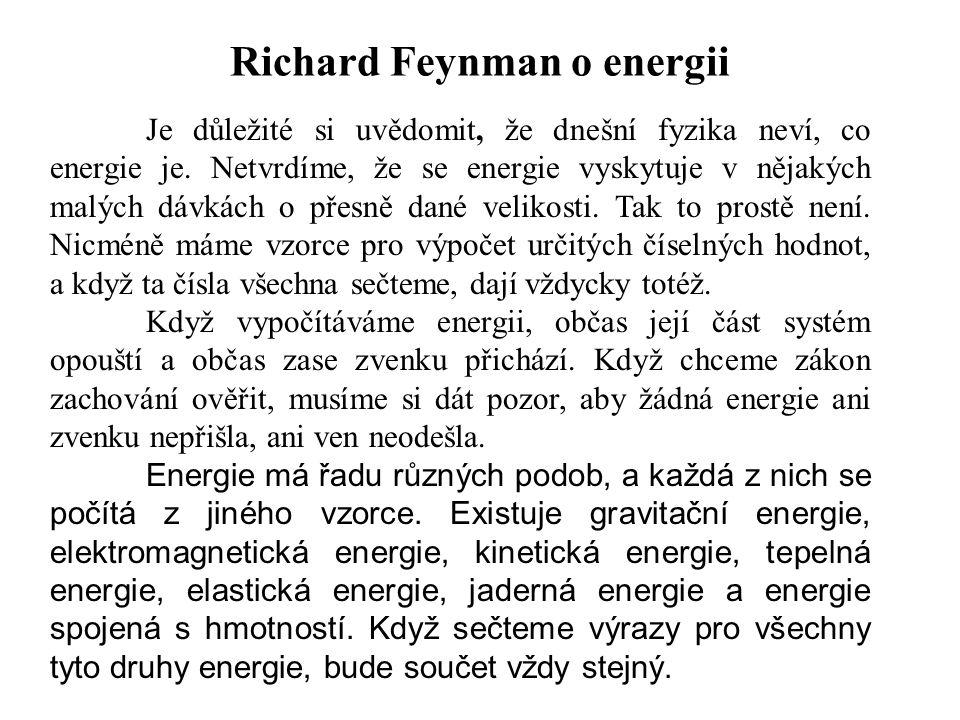 Richard Feynman o energii Je důležité si uvědomit, že dnešní fyzika neví, co energie je. Netvrdíme, že se energie vyskytuje v nějakých malých dávkách