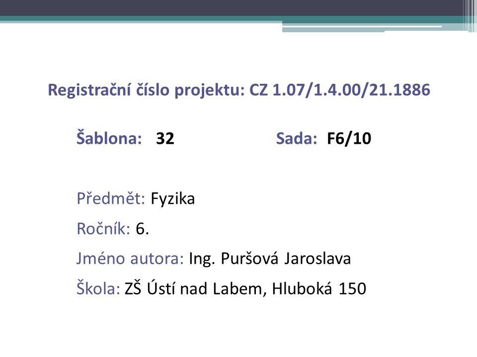 Registrační číslo projektu: CZ 1.07/1.4.00/21.1886 Šablona: 32 Sada: F6/10 Předmět: Fyzika Ročník: 6. Jméno autora: Ing. Puršová Jaroslava Škola: ZŠ Ú
