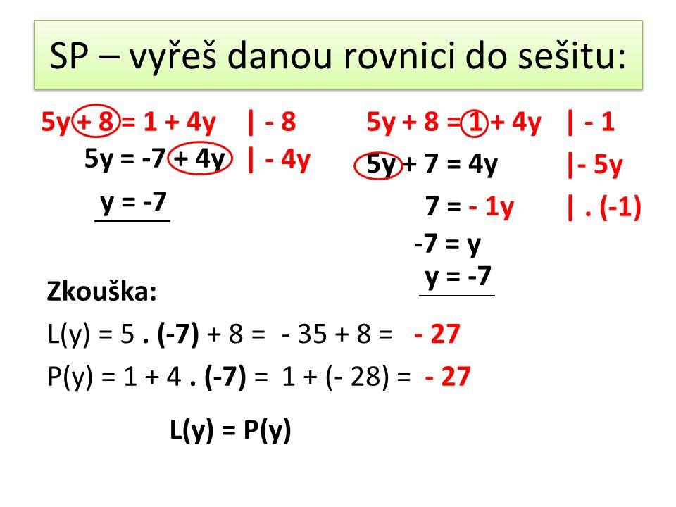 SP – vyřeš danou rovnici do sešitu: 5y + 8 = 1 + 4y| - 8 5y = -7 + 4y | - 4y y = -7 Zkouška: 5y + 8 = 1 + 4y| - 1 5y + 7 = 4y |- 5y 7 = - 1y |.