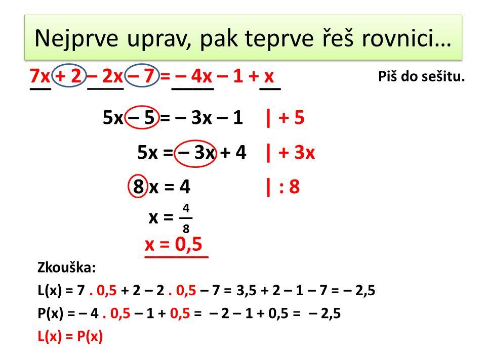 Nejprve uprav, pak teprve řeš rovnici… 7x + 2 – 2x – 7 = – 4x – 1 + x __ ____ __ 5x – 5 = – 3x – 1| + 5 5x = – 3x + 4| + 3x 8 x = 4| : 8 x = 4 __ 8 x = 0,5 Zkouška: L(x) = 7.