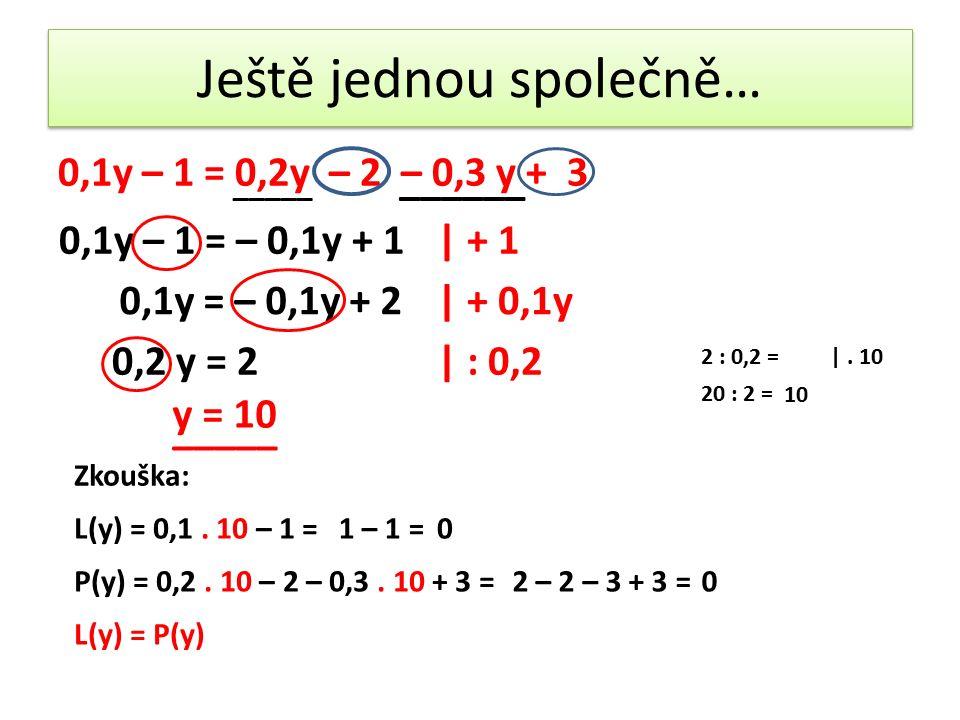 Ještě jednou společně… 0,1y – 1 = 0,2y – 2 – 0,3 y + 3 _____ ______ 0,1y – 1 = – 0,1y + 1| + 1 0,1y = – 0,1y + 2| + 0,1y 0,2 y = 2| : 0,2 y = 10 Zkouška: L(y) = 0,1.
