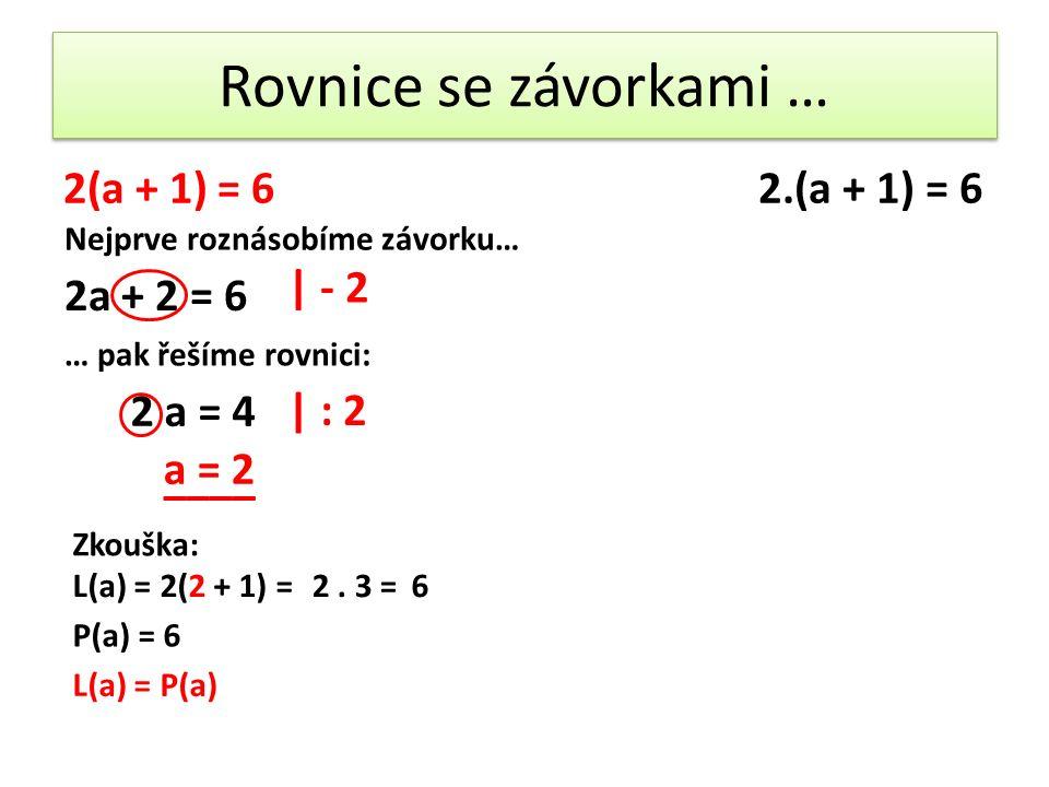 Rovnice se závorkami … 2(a + 1) = 62.(a + 1) = 6 Nejprve roznásobíme závorku… 2a + 2 = 6 … pak řešíme rovnici: | - 2 2 a = 4 | : 2 a = 2 Zkouška: L(a) = 2(2 + 1) =2.