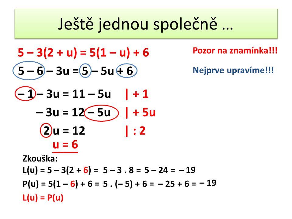 Ještě jednou společně … 5 – 3(2 + u) = 5(1 – u) + 6 5 – 6 – 3u = 5 – 5u + 6 Pozor na znamínka!!.