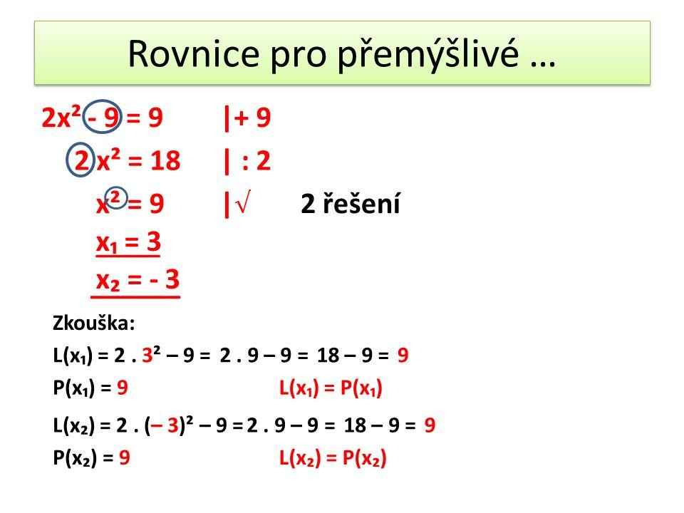 Rovnice pro přemýšlivé … 2x² - 9 = 9 2 x² = 18| : 2 x² = 9| x₁ = 3 x₂ = - 3 2 řešení Zkouška: L(x₁) = 2.