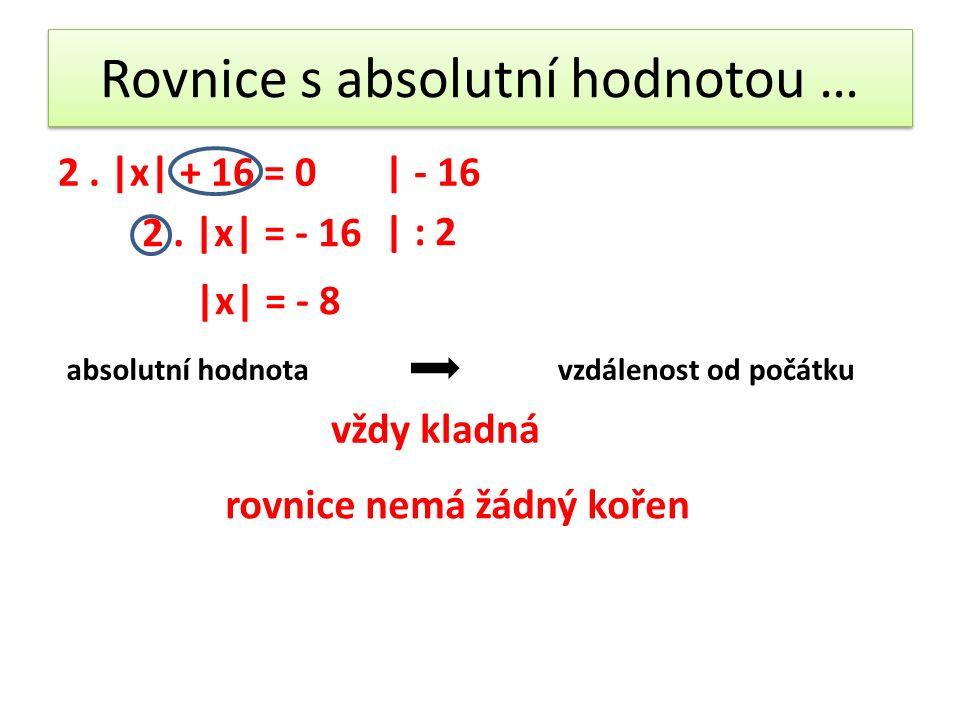 Rovnice s absolutní hodnotou … 2.|x| + 16 = 0| - 16 2.