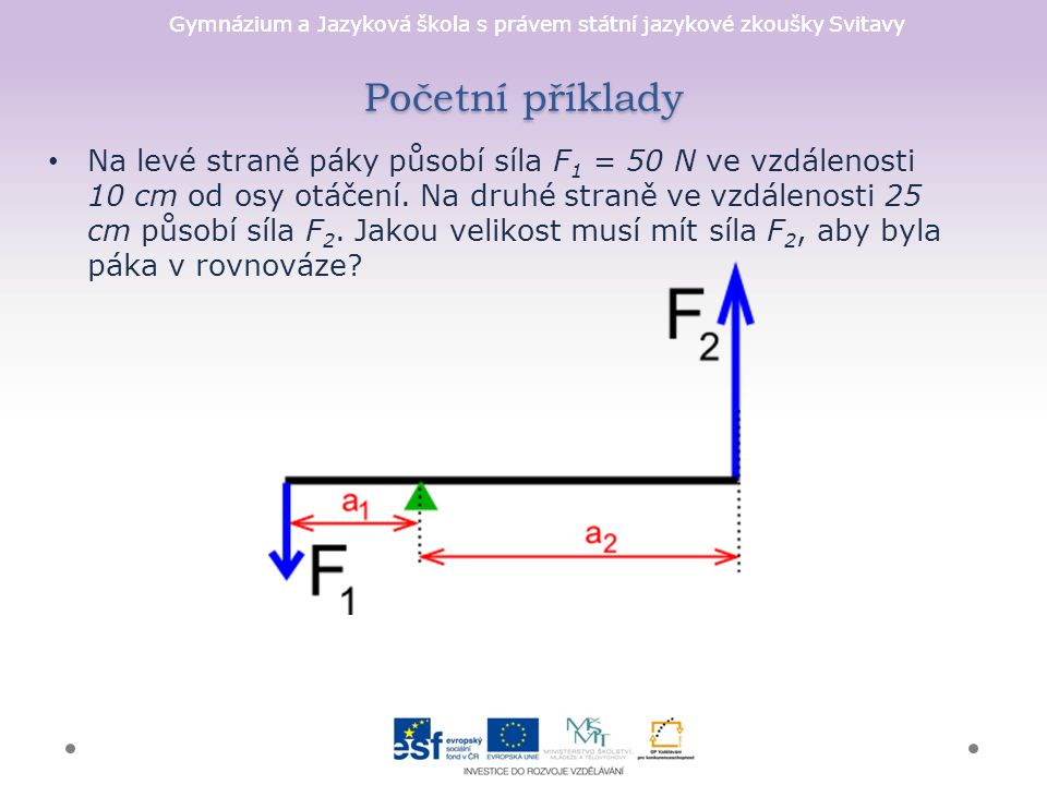 Gymnázium a Jazyková škola s právem státní jazykové zkoušky Svitavy Početní příklady Na levé straně páky působí síla F 1 = 50 N ve vzdálenosti 10 cm od osy otáčení.