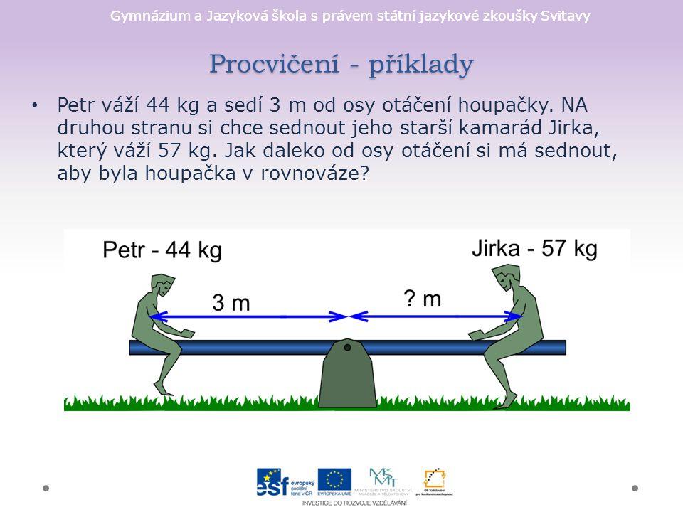 Gymnázium a Jazyková škola s právem státní jazykové zkoušky Svitavy Procvičení - příklady Petr váží 44 kg a sedí 3 m od osy otáčení houpačky.