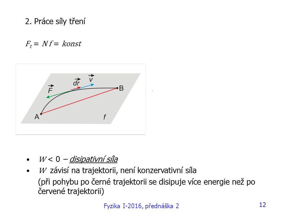 Fyzika I-2016, přednáška 2 12 W < 0 – disipativní síla W závisí na trajektorii, není konzervativní síla (při pohybu po černé trajektorii se disipuje více energie než po červené trajektorii) 2.