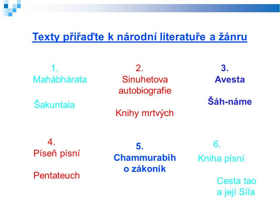 Texty přiřaďte k národní literatuře a žánru 1. Mahábhárata Šakuntala 2. Sinuhetova autobiografie Knihy mrtvých 3. Avesta Šáh-náme 6. Kniha písní Cesta