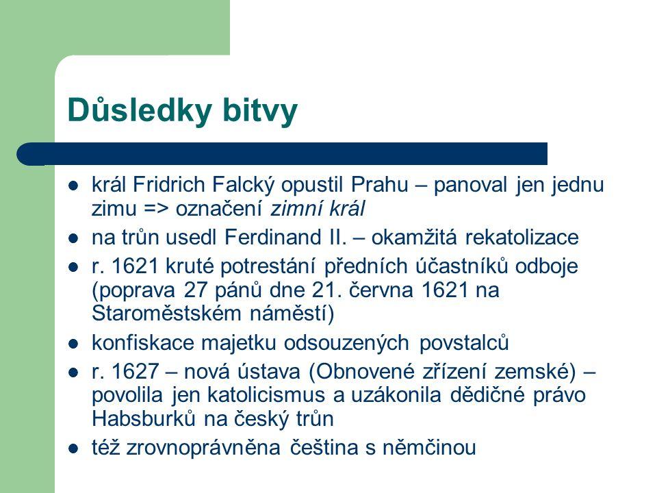 Důsledky bitvy král Fridrich Falcký opustil Prahu – panoval jen jednu zimu => označení zimní král na trůn usedl Ferdinand II.