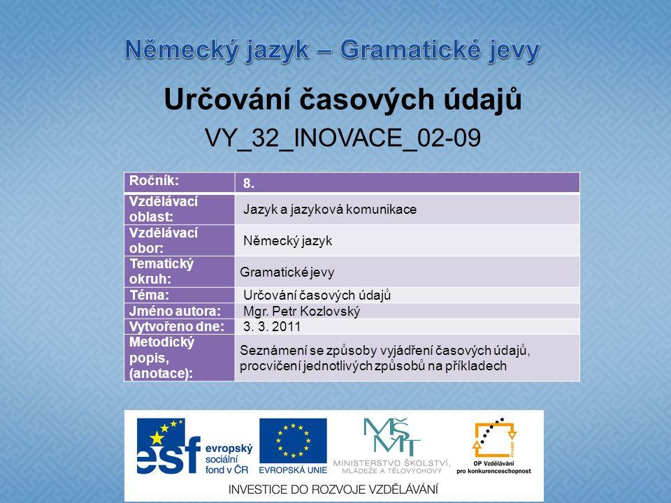 Určování časových údajů VY_32_INOVACE_02-09 Ročník: 8. Vzdělávací oblast: Jazyk a jazyková komunikace Vzdělávací obor: Německý jazyk Tematický okruh: