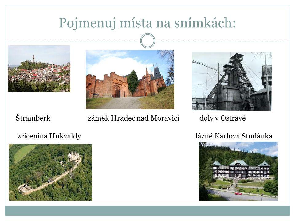 Pojmenuj místa na snímkách: Štramberk zámek Hradec nad Moravicí doly v Ostravě zřícenina Hukvaldy lázně Karlova Studánka
