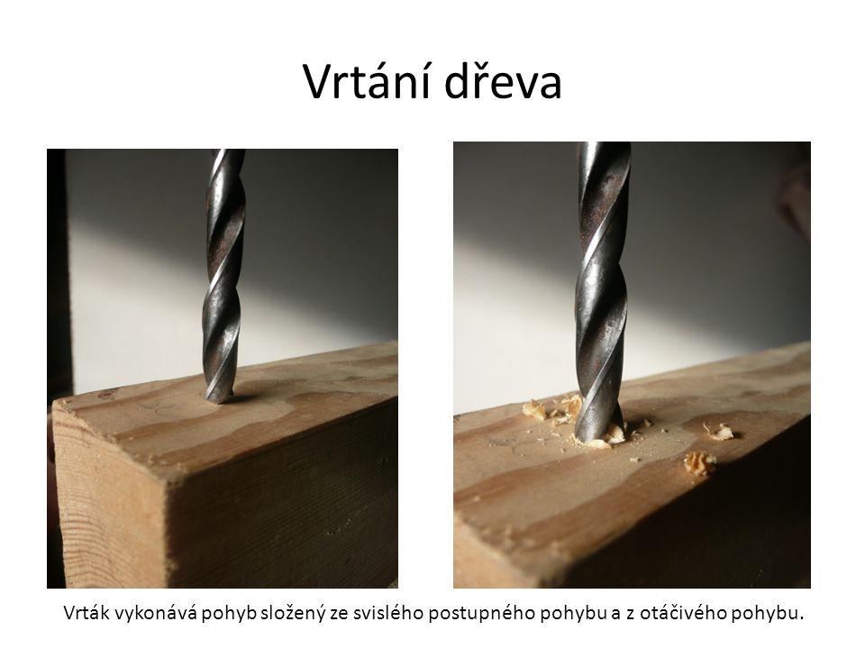 Vrtání dřeva Vrták vykonává pohyb složený ze svislého postupného pohybu a z otáčivého pohybu.
