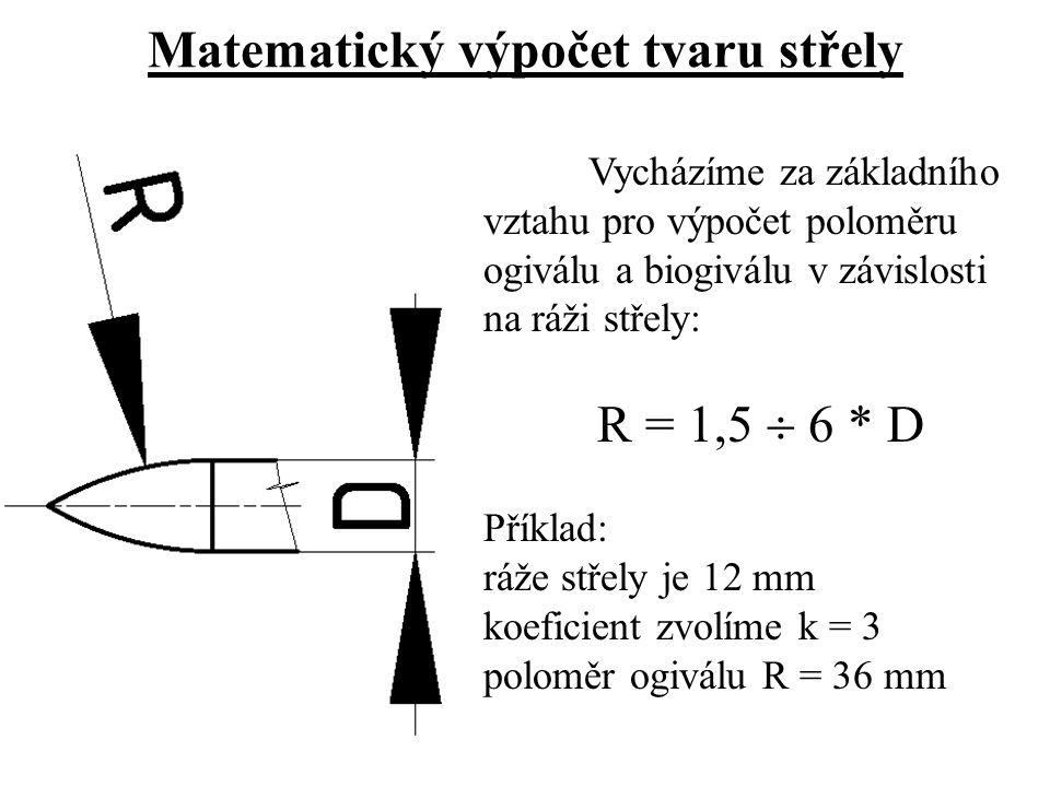 Matematický výpočet tvaru střely Vycházíme za základního vztahu pro výpočet poloměru ogiválu a biogiválu v závislosti na ráži střely: R = 1,5  6 * D Příklad: ráže střely je 12 mm koeficient zvolíme k = 3 poloměr ogiválu R = 36 mm
