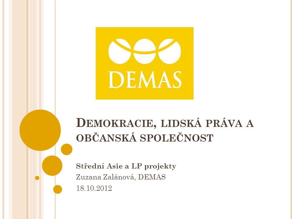 D EMOKRACIE, LIDSKÁ PRÁVA A OBČANSKÁ SPOLEČNOST Střední Asie a LP projekty Zuzana Zalánová, DEMAS 18.10.2012