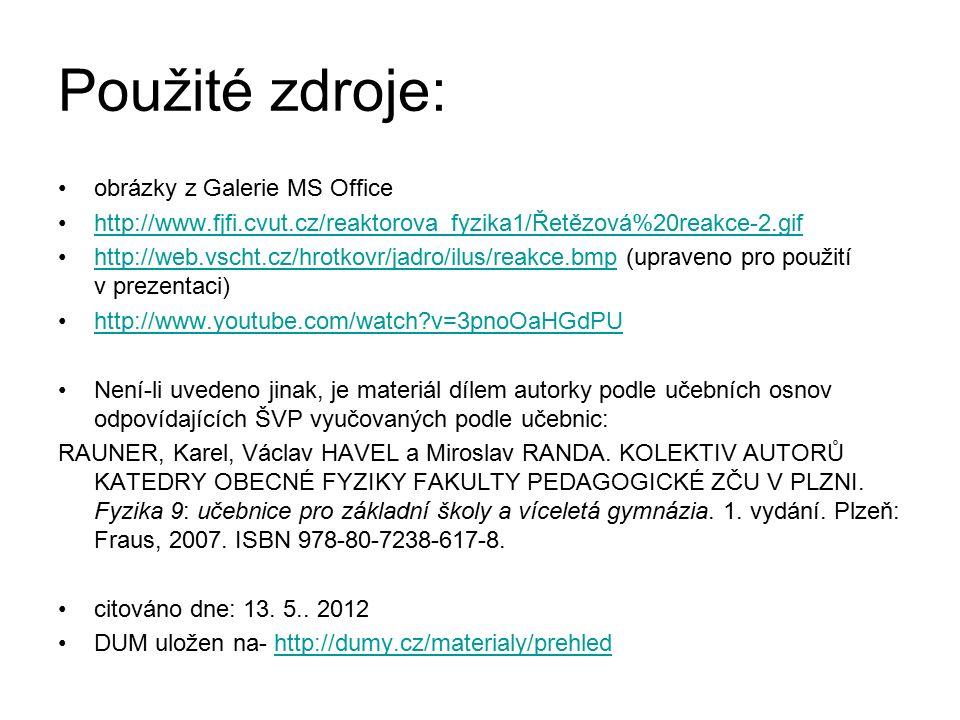Použité zdroje: obrázky z Galerie MS Office http://www.fjfi.cvut.cz/reaktorova_fyzika1/Řetězová%20reakce-2.gif http://web.vscht.cz/hrotkovr/jadro/ilus/reakce.bmp (upraveno pro použití v prezentaci)http://web.vscht.cz/hrotkovr/jadro/ilus/reakce.bmp http://www.youtube.com/watch?v=3pnoOaHGdPU Není-li uvedeno jinak, je materiál dílem autorky podle učebních osnov odpovídajících ŠVP vyučovaných podle učebnic: RAUNER, Karel, Václav HAVEL a Miroslav RANDA.