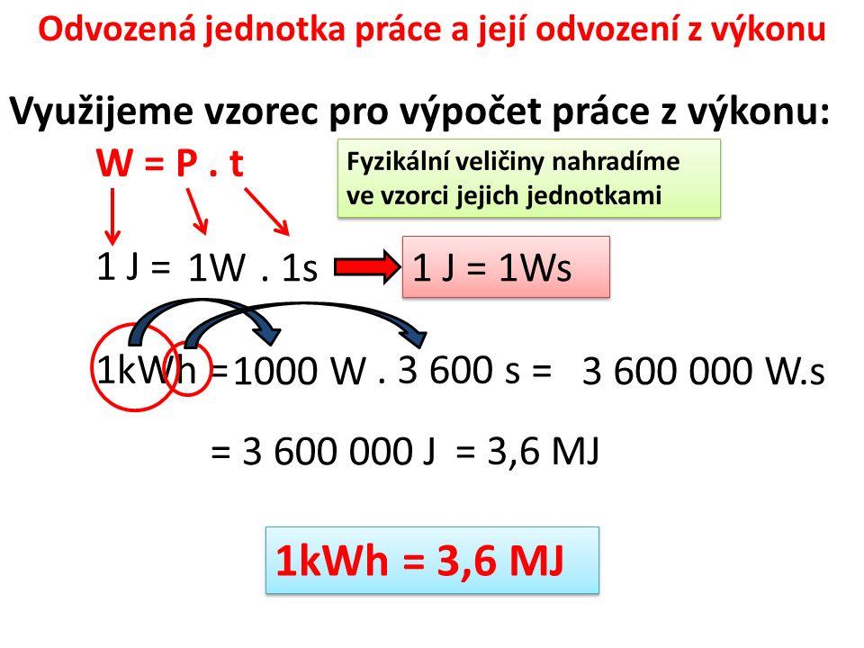 Odvozená jednotka práce a její odvození z výkonu Využijeme vzorec pro výpočet práce z výkonu: W = P.