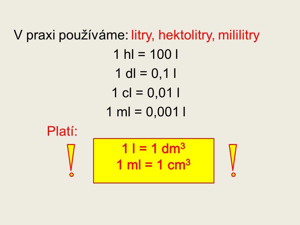 V praxi používáme: litry, hektolitry, mililitry 1 hl = 100 l 1 dl = 0,1 l 1 cl = 0,01 l 1 ml = 0,001 l Platí: