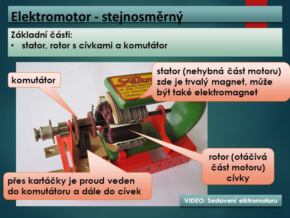 Elektromotor - stejnosměrný Základní části: stator, rotor s cívkami a komutátor stator (nehybná část motoru) zde je trvalý magnet, může být také elekt