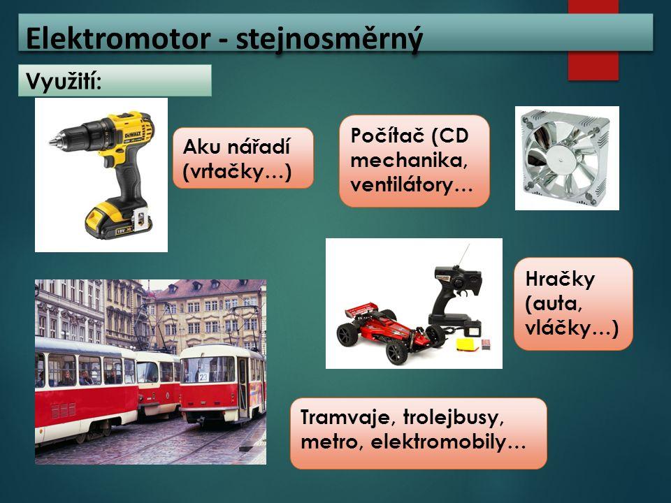 Elektromotor - stejnosměrný Využití: Počítač (CD mechanika, ventilátory… Tramvaje, trolejbusy, metro, elektromobily… Aku nářadí (vrtačky…) Hračky (aut