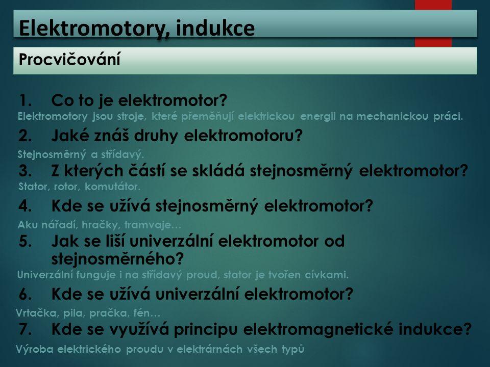 Elektromotory, indukce Procvičování 1.Co to je elektromotor? 2.Jaké znáš druhy elektromotoru? 3.Z kterých částí se skládá stejnosměrný elektromotor? 4