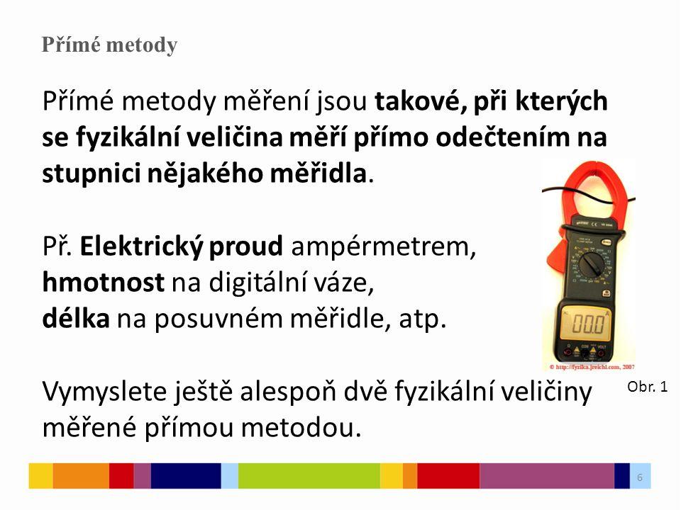 6 Přímé metody Přímé metody měření jsou takové, při kterých se fyzikální veličina měří přímo odečtením na stupnici nějakého měřidla.
