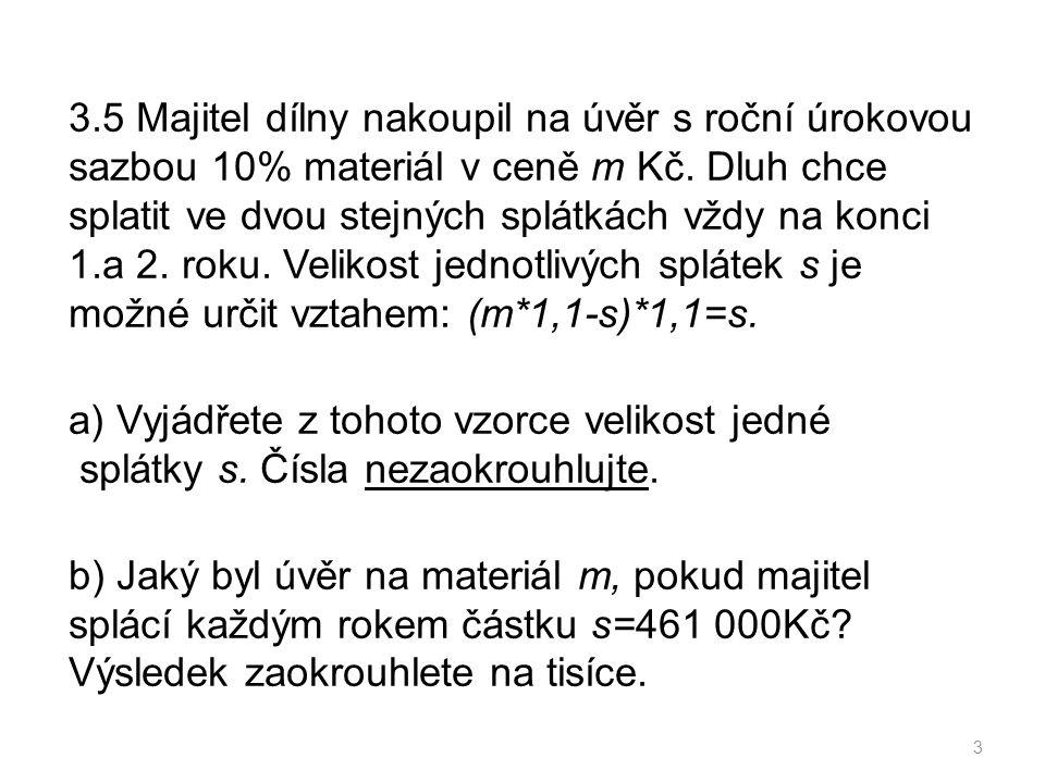 3.5 Majitel dílny nakoupil na úvěr s roční úrokovou sazbou 10% materiál v ceně m Kč.
