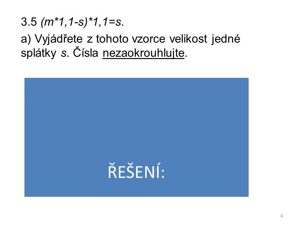 3.5 (m*1,1-s)*1,1=s. a) Vyjádřete z tohoto vzorce velikost jedné splátky s.