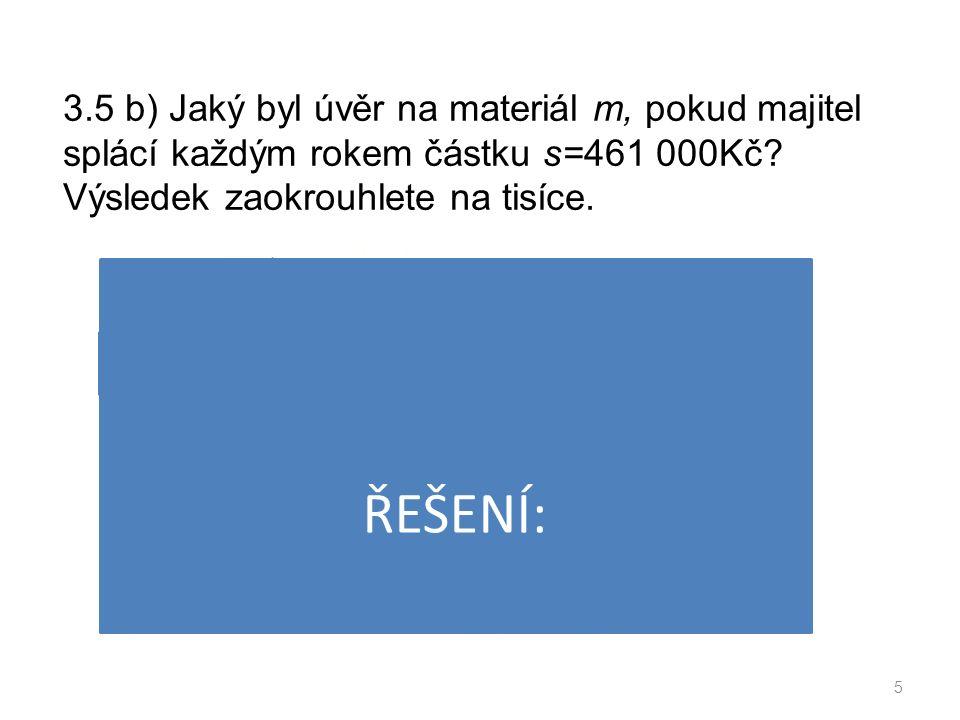 3.5 b) Jaký byl úvěr na materiál m, pokud majitel splácí každým rokem částku s=461 000Kč.