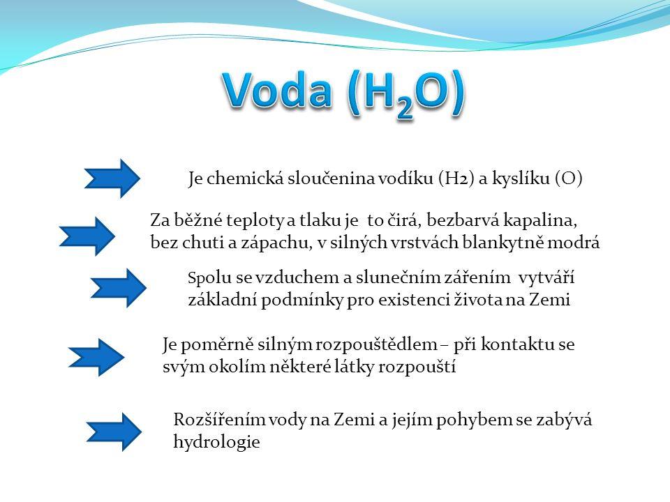 Je chemická sloučenina vodíku (H2) a kyslíku (O) Za běžné teploty a tlaku je to čirá, bezbarvá kapalina, bez chuti a zápachu, v silných vrstvách blankytně modrá Sp olu se vzduchem a slunečním zářením vytváří základní podmínky pro existenci života na Zemi Rozšířením vody na Zemi a jejím pohybem se zabývá hydrologie Je poměrně silným rozpouštědlem – při kontaktu se svým okolím některé látky rozpouští