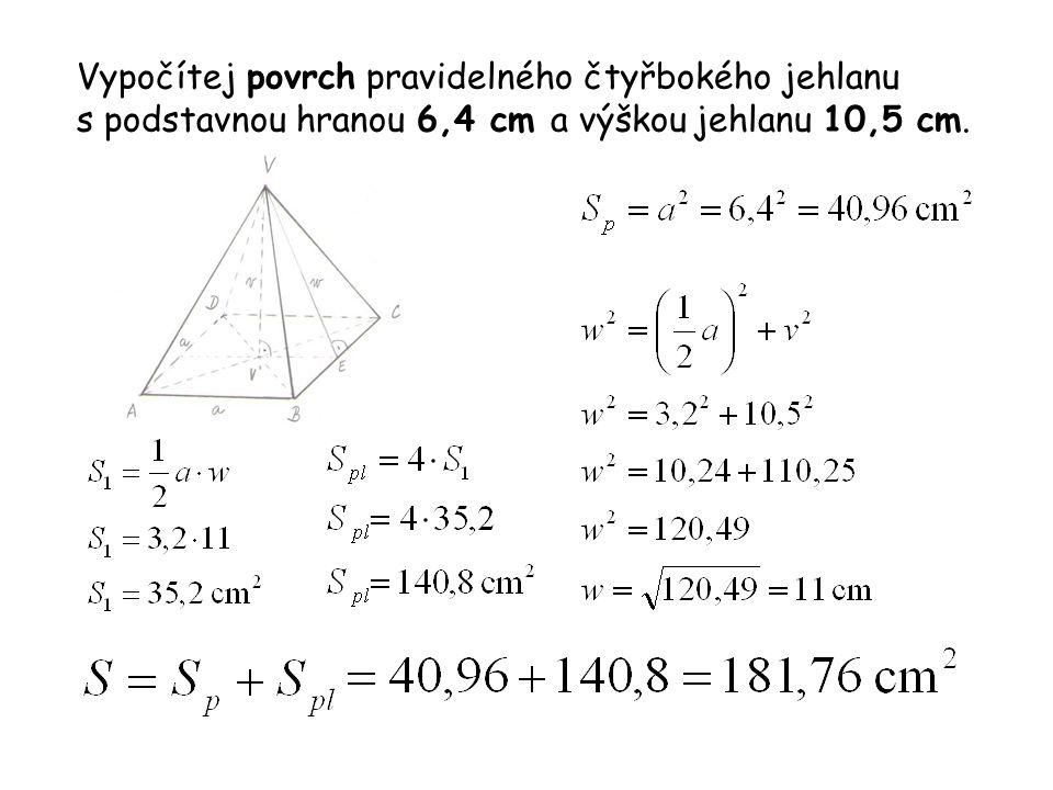 Vypočítej povrch pravidelného čtyřbokého jehlanu s podstavnou hranou 6,4 cm a výškou jehlanu 10,5 cm.