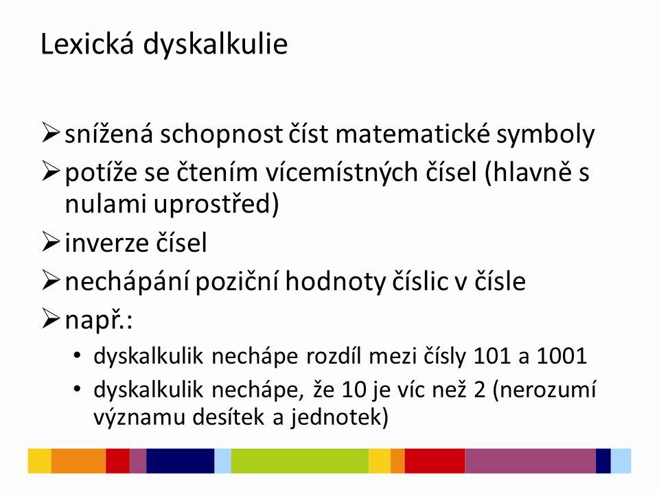 Lexická dyskalkulie  snížená schopnost číst matematické symboly  potíže se čtením vícemístných čísel (hlavně s nulami uprostřed)  inverze čísel  nechápání poziční hodnoty číslic v čísle  např.: dyskalkulik nechápe rozdíl mezi čísly 101 a 1001 dyskalkulik nechápe, že 10 je víc než 2 (nerozumí významu desítek a jednotek)