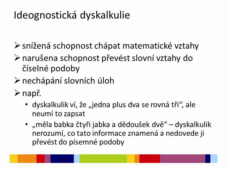Ideognostická dyskalkulie  snížená schopnost chápat matematické vztahy  narušena schopnost převést slovní vztahy do číselné podoby  nechápání slovních úloh  např.