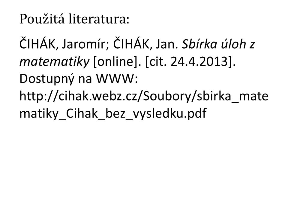 Použitá literatura: ČIHÁK, Jaromír; ČIHÁK, Jan. Sbírka úloh z matematiky [online].