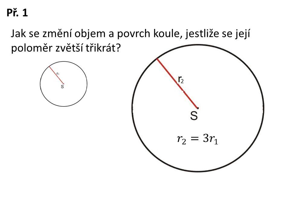 Př. 1 Jak se změní objem a povrch koule, jestliže se její poloměr zvětší třikrát