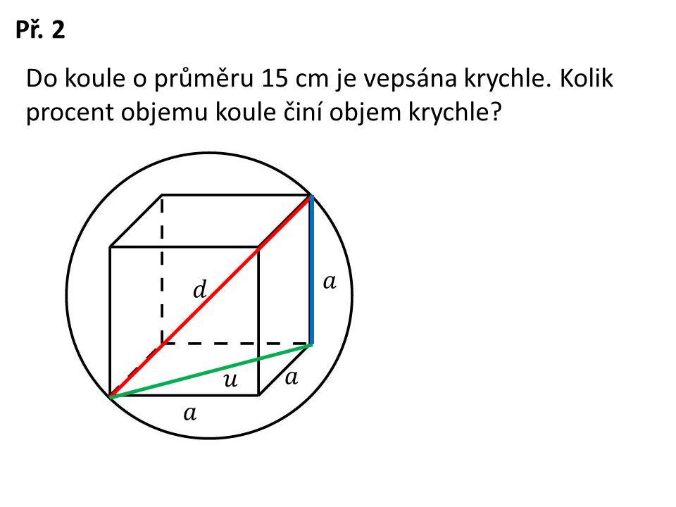 Př. 2 Do koule o průměru 15 cm je vepsána krychle. Kolik procent objemu koule činí objem krychle