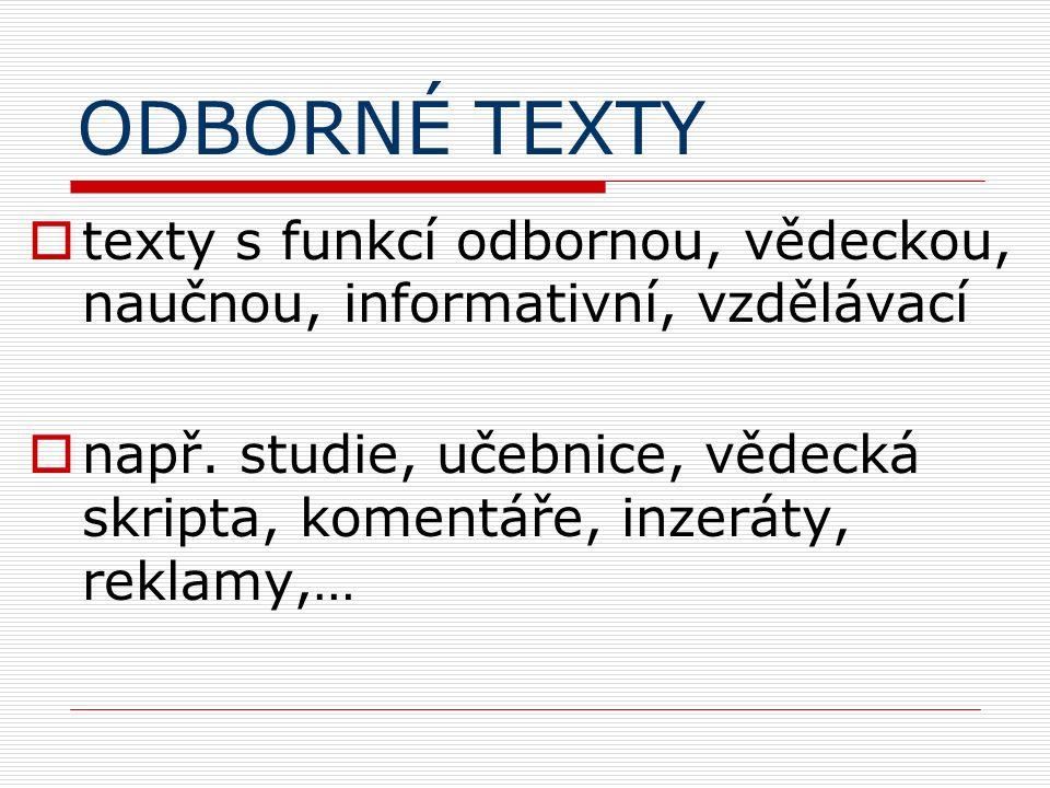 ODBORNÉ TEXTY  texty s funkcí odbornou, vědeckou, naučnou, informativní, vzdělávací  např. studie, učebnice, vědecká skripta, komentáře, inzeráty, r