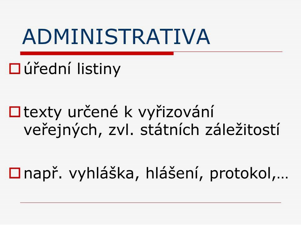 ADMINISTRATIVA  úřední listiny  texty určené k vyřizování veřejných, zvl. státních záležitostí  např. vyhláška, hlášení, protokol,…