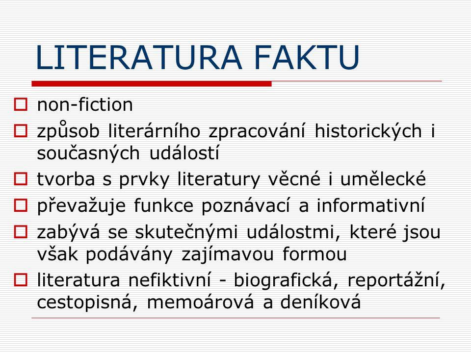 LITERATURA FAKTU  non-fiction  způsob literárního zpracování historických i současných událostí  tvorba s prvky literatury věcné i umělecké  převažuje funkce poznávací a informativní  zabývá se skutečnými událostmi, které jsou však podávány zajímavou formou  literatura nefiktivní - biografická, reportážní, cestopisná, memoárová a deníková