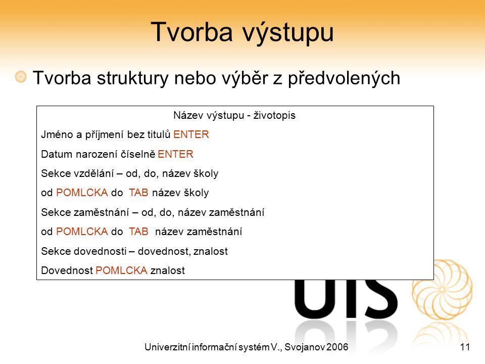 Univerzitní informační systém V., Svojanov 200611 Tvorba výstupu Tvorba struktury nebo výběr z předvolených Název výstupu - životopis Jméno a příjmení