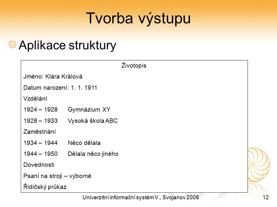 Univerzitní informační systém V., Svojanov 200612 Tvorba výstupu Aplikace struktury Životopis Jméno: Klára Králová Datum narození: 1. 1. 1911 Vzdělání