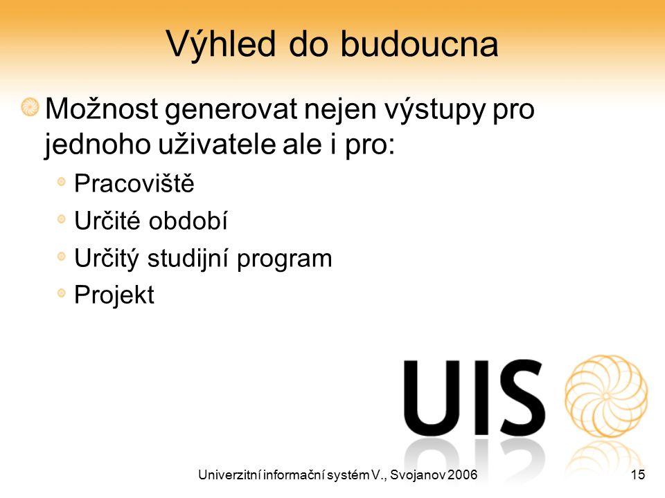 Univerzitní informační systém V., Svojanov 200615 Výhled do budoucna Možnost generovat nejen výstupy pro jednoho uživatele ale i pro: Pracoviště Určit