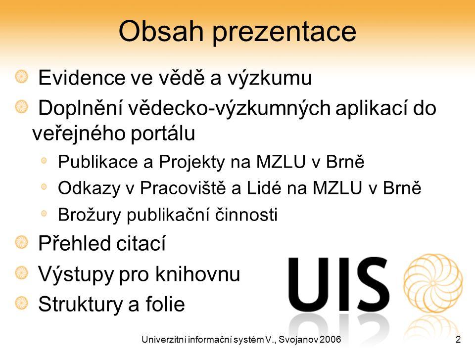 Univerzitní informační systém V., Svojanov 20062 Obsah prezentace Evidence ve vědě a výzkumu Doplnění vědecko-výzkumných aplikací do veřejného portálu